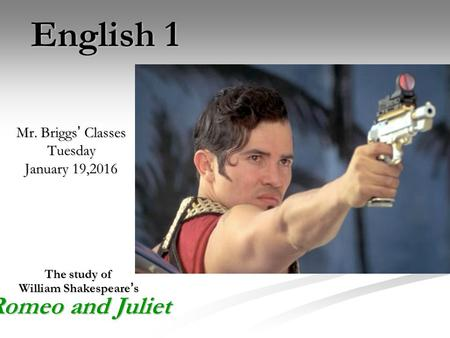 English 1 Mr. Briggs ' Classes Tuesday January 19,2016 The study of William Shakespeare ' s Romeo and Juliet.