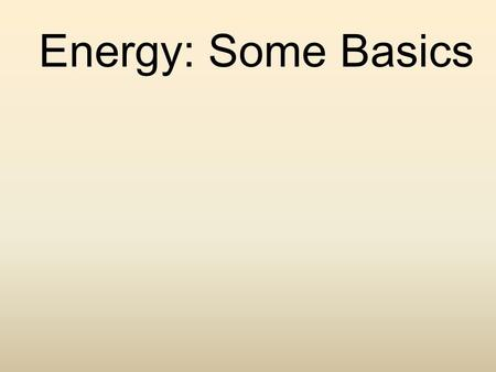 Energy: Some Basics. Energy Basics Energy: the ability to do work Potential Energy: energy that is stored Kinetic Energy: energy of motion - All energy.