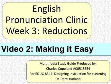 English Pronunciation Clinic Week 3: Reductions Multimedia Study Guide Produced by: Charles Copeland A00518354 For EDUC-8347: Designing Instruction for.