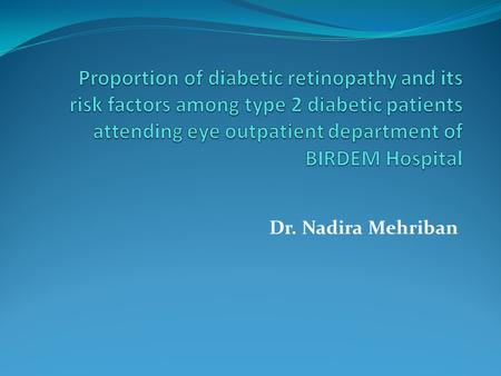 Dr. Nadira Mehriban. INTRODUCTION Diabetic retinopathy (DR) is one of the major micro vascular complications of diabetes and most significant cause of.
