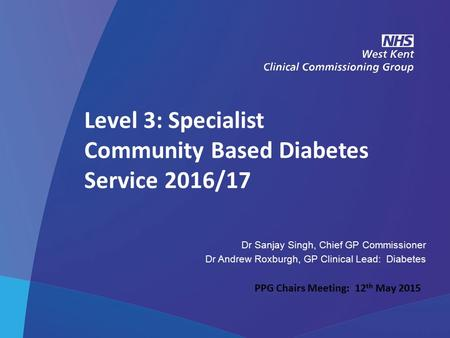 NHS West Kent Clinical Commissioning Group Level 3: Specialist Community Based Diabetes Service 2016/17 Dr Sanjay Singh, Chief GP Commissioner Dr Andrew.