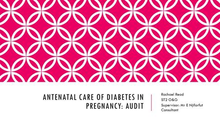 ANTENATAL CARE OF DIABETES IN PREGNANCY: AUDIT Rachael Read ST2 O&G Supervisor: Mr E Njiforfut Consultant.