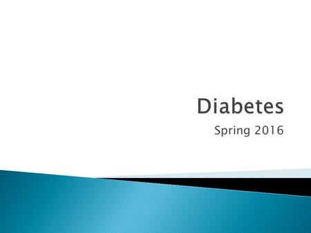 Spring 2016.  There are two types of diabetes ◦ Type 1 and 2  Blood sugar is involved  Insulin is involved  You might need to take your blood sugar.