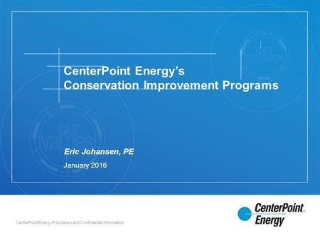 CenterPoint Energy Proprietary and Confidential Information Eric Johansen, PE CenterPoint Energy's Conservation Improvement Programs January 2016.