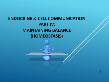 1 ENDOCRINE & CELL COMMUNICATION PART IV: MAINTAINING BALANCE (HOMEOSTASIS)