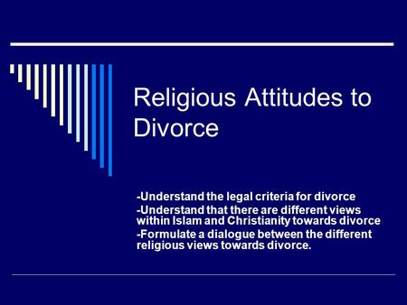 Religious Attitudes to Divorce -Understand the legal criteria for divorce -Understand that there are different views within Islam and Christianity towards.
