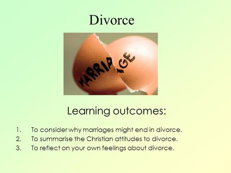 Divorce Learning outcomes: 1.To consider why marriages might end in divorce. 2.To summarise the Christian attitudes to divorce. 3.To reflect on your own.