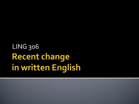 "LING 306.  Last week – informalisation  Ongoing change in spoken English  This week – written English  Is written English being ""informalised"" as."