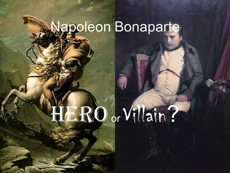 Napoleon Bonaparte Hero or Villain ?. Background Born 1769: Corsica, France Early Education: French philosophes, famous military campaigns Education conducted.