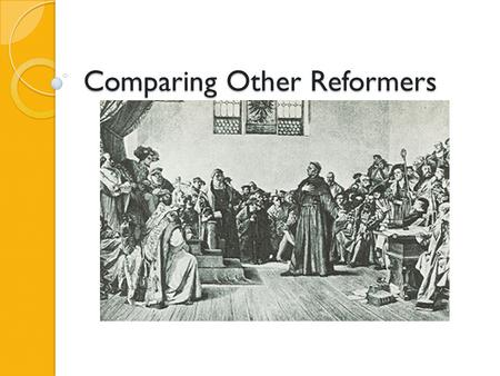 Comparing Other Reformers. Learning Objective Students will be able to explain the reasons other reformers started Protestant Churches and compare their.