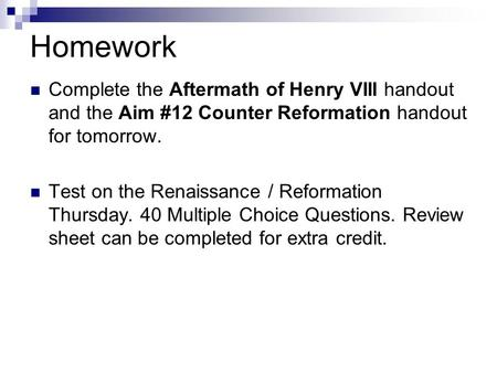 Homework Complete the Aftermath of Henry VIII handout and the Aim #12 Counter Reformation handout for tomorrow. Test on the Renaissance / Reformation Thursday.