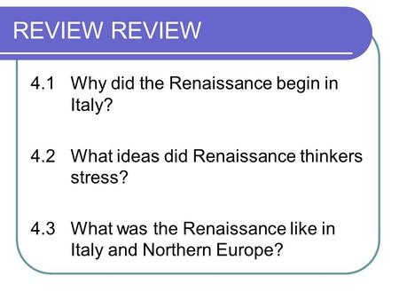 REVIEW 4.1Why did the Renaissance begin in Italy? 4.2What ideas did Renaissance thinkers stress? 4.3What was the Renaissance like in Italy and Northern.