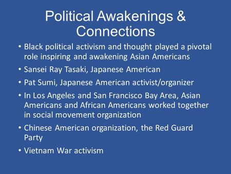 Political Awakenings & Connections Black political activism and thought played a pivotal role inspiring and awakening Asian Americans Sansei Ray Tasaki,