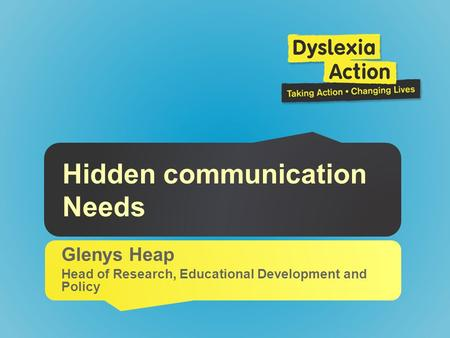 Hidden communication Needs Glenys Heap Head of Research, Educational Development and Policy.