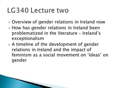  Overview of gender relations in Ireland now  How has gender relations in Ireland been problematized in the literature – Ireland's exceptionalism  A.