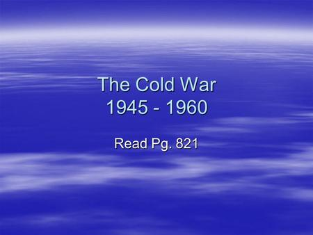 The Cold War 1945 - 1960 Read Pg. 821. Yalta Conference  February 1945  Churchill, Stalin, and Roosevelt  Yalta is costal Russia town on the Black.