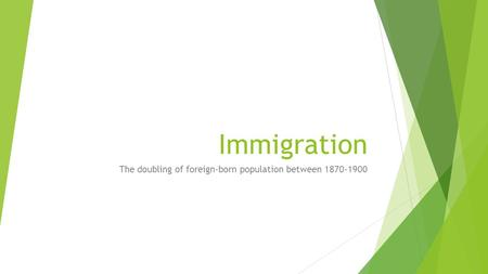 Immigration The doubling of foreign-born population between 1870-1900.