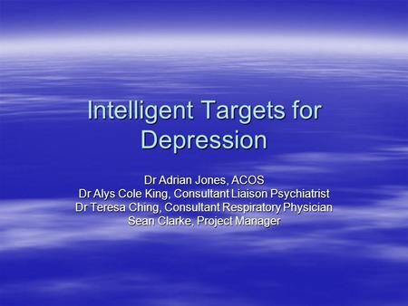 Intelligent Targets for Depression Dr Adrian Jones, ACOS Dr Alys Cole King, Consultant Liaison Psychiatrist Dr Teresa Ching, Consultant Respiratory Physician.