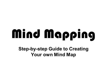 Mind Mapping Step-by-step Guide to Creating Your own Mind Map.