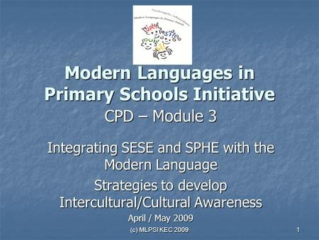 (c) MLPSI KEC 2009 1 Modern Languages in Primary Schools Initiative CPD – Module 3 Integrating SESE and SPHE with the Modern Language Strategies to develop.