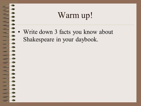 Warm up! Write down 3 facts you know about Shakespeare in your daybook.