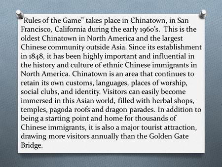"""Rules of the Game"" takes place in Chinatown, in San Francisco, California during the early 1960's. This is the oldest Chinatown in North America and the."