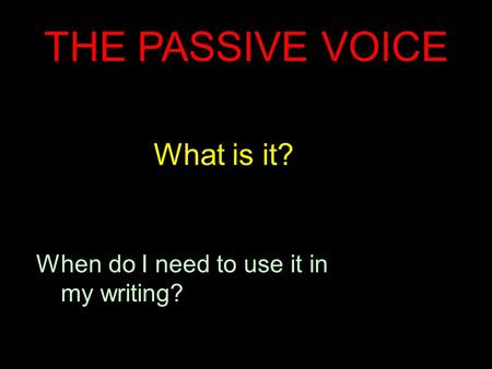 THE <strong>PASSIVE</strong> <strong>VOICE</strong> What is it? When do I need to use it in my writing?