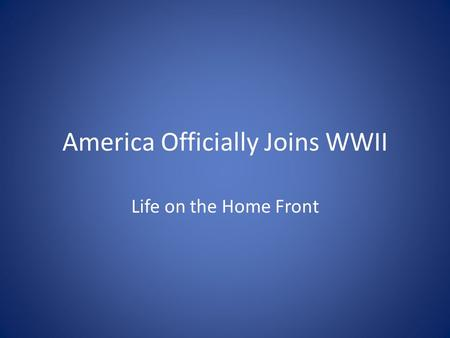 America Officially Joins WWII Life on the Home Front.