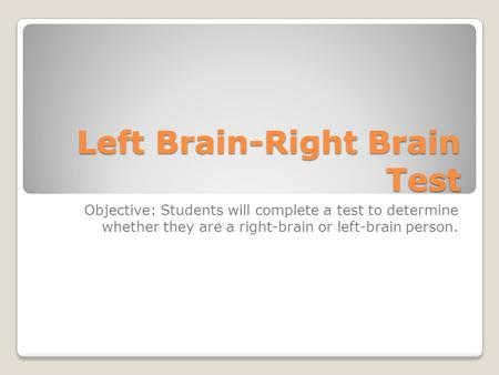 Left Brain-Right Brain Test Objective: Students will complete a test to determine whether they are a right-brain or left-brain person.