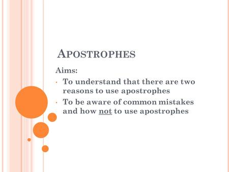 A POSTROPHES Aims: To understand that there are two reasons to use apostrophes To be aware of common mistakes and how not to use apostrophes.