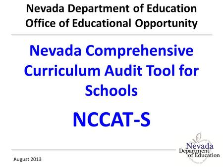 Nevada Department of Education Office of Educational Opportunity Nevada Comprehensive Curriculum Audit Tool for Schools NCCAT-S August 2013 1.
