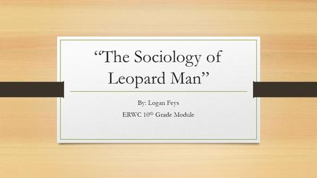 """The Sociology of Leopard Man"" By: Logan Feys ERWC 10 th Grade Module."