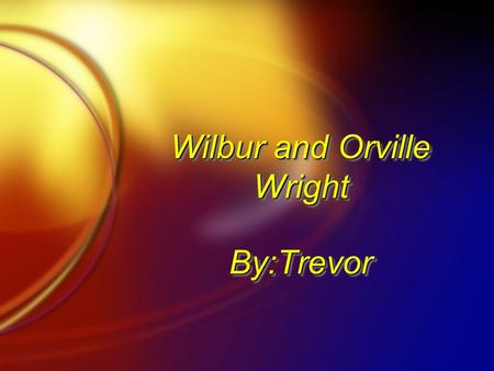 Wilbur and Orville Wright By:TrevorBy:Trevor. Introduction Wilbur and Orville were born on a farm in Millville Indiana on August 19.The Brothers were.