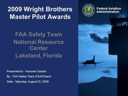 Presented to: Honored Guests By: FAA Safety Team (FAASTeam) Date: Saturday, August 22, 2009 Federal Aviation Administration 2009 Wright Brothers Master.