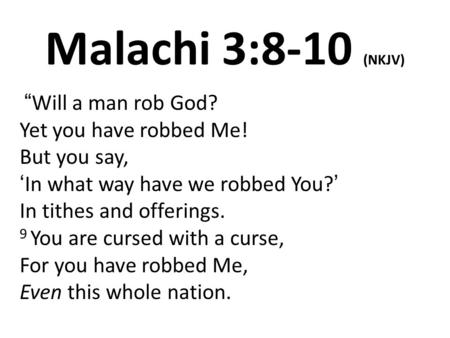 "Malachi 3:8-10 (NKJV) ""Will a man rob God? Yet you have robbed Me! But you say, 'In what way have we robbed You?' In tithes and offerings. 9 You are cursed."