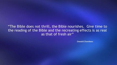"""The Bible does not thrill, the Bible nourishes. Give time to the reading of the Bible and the recreating effects is as real as that of fresh air"" Oswald."