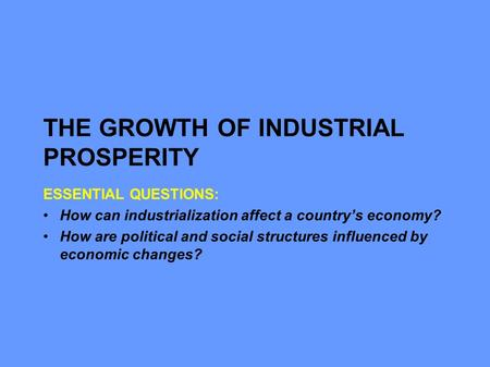 THE GROWTH OF INDUSTRIAL PROSPERITY ESSENTIAL QUESTIONS: How can industrialization affect a country's economy? How are political and social structures.