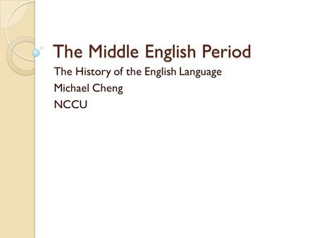 The Middle English Period The History of the English Language Michael Cheng NCCU.