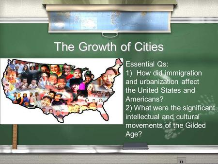 The Growth of Cities Essential Qs: 1)How did immigration and urbanization affect the United States and Americans? 2) What were the significant intellectual.