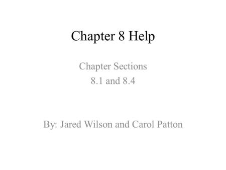 Chapter 8 Help Chapter Sections 8.1 and 8.4 By: Jared Wilson and Carol Patton.