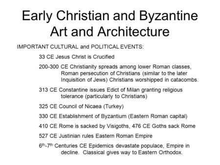 Early Christian and Byzantine Art and Architecture IMPORTANT CULTURAL and POLITICAL EVENTS: 33 CE Jesus Christ is Crucified 200-300 CE Christianity spreads.