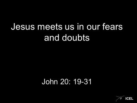 ICEL Jesus meets us in our fears and doubts John 20: 19-31.