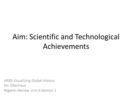 Aim: Scientific and Technological Achievements HRBS Visualizing Global History Mr. Oberhaus Regents Review Unit 6 Section 1.