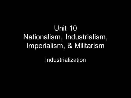 Unit 10 Nationalism, Industrialism, Imperialism, & Militarism Industrialization.