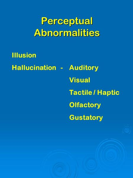 Perceptual Abnormalities Illusion Hallucination-Auditory Visual Tactile / Haptic Olfactory Gustatory.