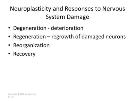 Degeneration - deterioration Regeneration – regrowth of damaged neurons Reorganization Recovery Copyright © 2006 by Allyn and Bacon Neuroplasticity and.