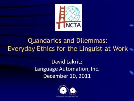 Quandaries and Dilemmas: Everyday Ethics for the Linguist at Work David Lakritz Language Automation, Inc. December 10, 2011.