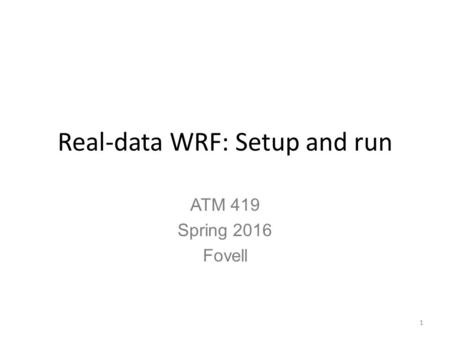 Real-data WRF: Setup and run ATM 419 Spring 2016 Fovell 1.