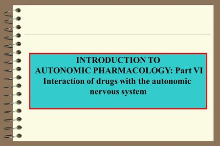 INTRODUCTION TO AUTONOMIC PHARMACOLOGY: Part VI Interaction of drugs with the autonomic nervous system.