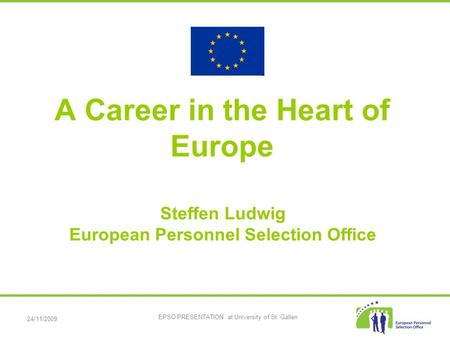 24/11/2009 EPSO PRESENTATION at University of St. Gallen A Career in the Heart of Europe Steffen Ludwig European Personnel Selection Office.